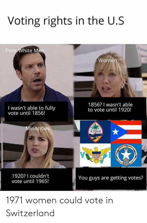 Switzerland, Women, and Guam: Voting rights in the U.S  Poor  I wasn't able to fully  vote until 1856!  1856? I wasn't able  to vote until 1920!  GUAM  1920I couldn't  vote until 1965!  You guys are getting votes? 1971 women could vote in Switzerland