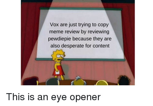Desperate, Meme, and Content: Vox are just trying to copy  meme review by reviewing  pewdiepie because they are  also desperate for content