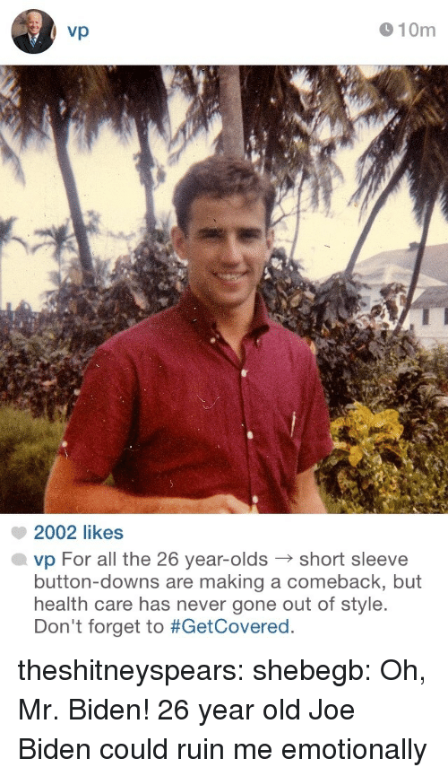 Joe Biden, Target, and Tumblr: vp  910m  2002 likes  vp For all the 26 year-oldsshort sleeve  button-downs are making a comeback, but  health care has never gone out of style.  Don't forget to theshitneyspears: shebegb:  Oh, Mr. Biden!  26 year old Joe Biden could ruin me emotionally
