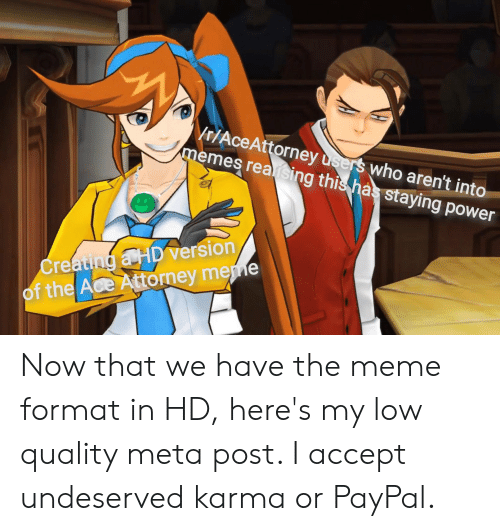 Meme, Memes, and Karma: Vr/AceAttorney users who aren't into  memes reaising this has staying power  Creating a HD version  of the Ace Attorney meme Now that we have the meme format in HD, here's my low quality meta post. I accept undeserved karma or PayPal.
