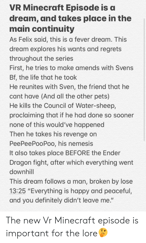 A Dream, Definitely, and Life: VR Minecraft Episode is a  dream, and takes place in the  main continuity  As Felix said, this is a fever dream. This  dream explores his wants and regrets  throughout the series  First, he tries to make amends with Svens  Bf, the life that he took  He reunites with Sven, the friend that he  cant have (And all the other pets)  He kills the Council of Water-sheep,  proclaiming that if he had done so sooner  none of this would've happened  Then he takes his revenge on  PeePeePooPoo, his nemesis  It also takes place BEFORE the Ender  Dragon fight, after which everything went  downhill  This dream follows a man, broken by lose  13:25