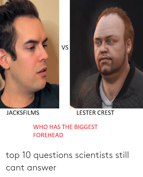 Answer, Who, and Questions: VS  JACKSFILMS  LESTER CREST  WHO HAS THE BIGGEST  FOREHEAD top 10 questions scientists still cant answer