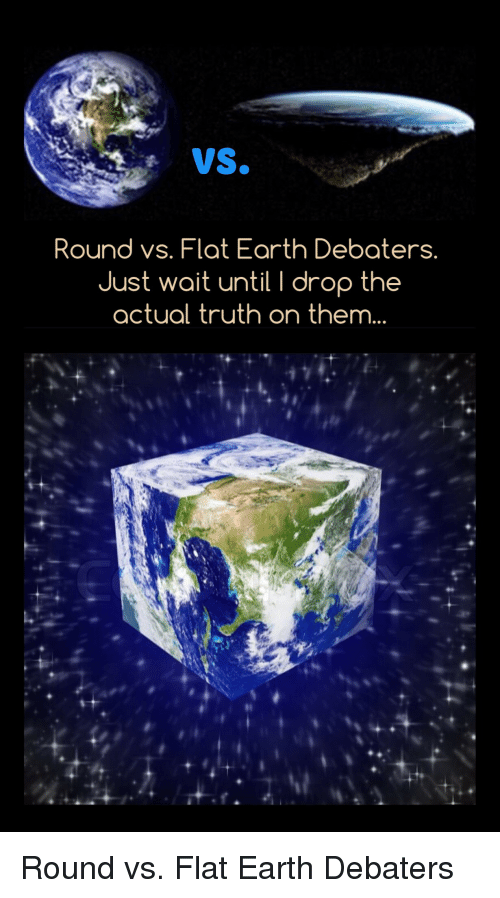 Earth, Conspiracy, and Flat Earth: vs.  Round vs. Flat Earth Debaters.  Just wait until I drop the  actual truth on them... Round vs. Flat Earth Debaters