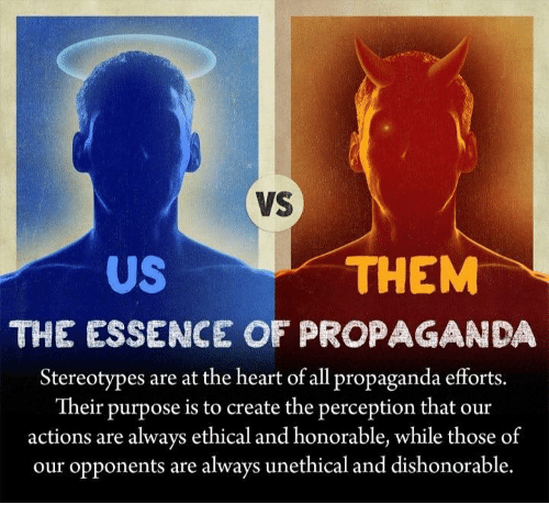 Dank Memes, Essence, and Perception: VS  THEM  US  THE ESSENCE OF PROPAGANDA  Stereotypes are at the heart of all propaganda efforts.  Their purpose is to create the perception that our  actions are always ethical and honorable, while those of  our opponents are always unethical and dishonorable.