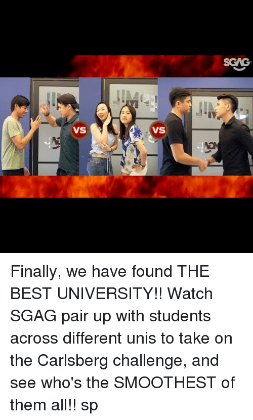 Memes, Best, and Watch: VS  VS Finally, we have found THE BEST UNIVERSITY!! Watch SGAG pair up with students across different unis to take on the Carlsberg challenge, and see who's the SMOOTHEST of them all!! sp