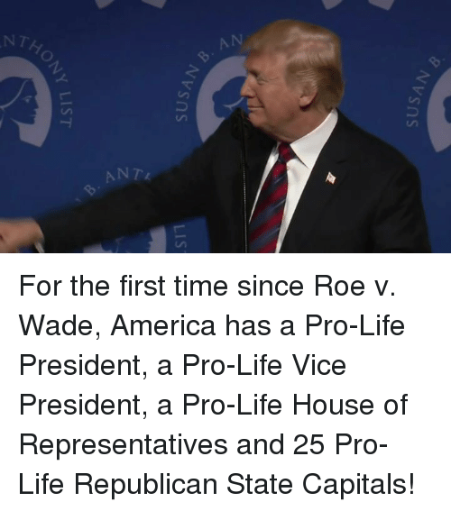 America, Life, and House: VSns  VSns  NY LIST For the first time since Roe v. Wade, America has a Pro-Life President, a Pro-Life Vice President, a Pro-Life House of Representatives and 25 Pro-Life Republican State Capitals!