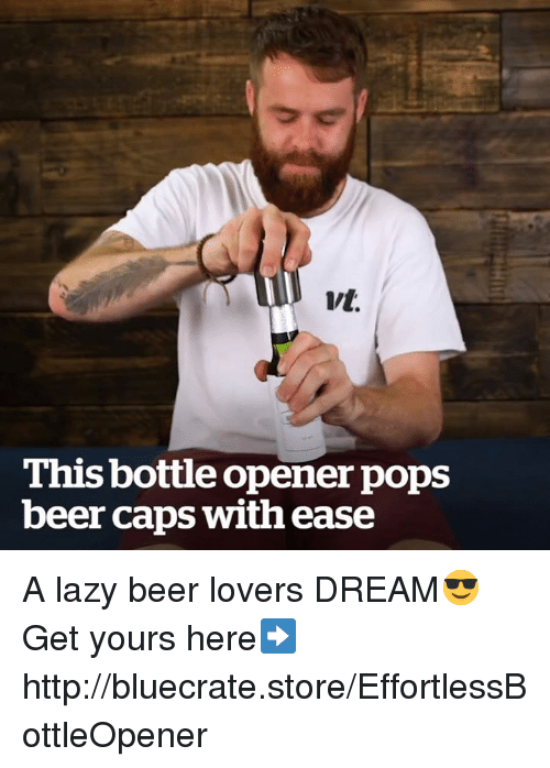 Beer, Lazy, and Memes: Vt.  This bottle opener pops  beer caps with ease A lazy beer lovers DREAM😎 Get yours here➡http://bluecrate.store/EffortlessBottleOpener