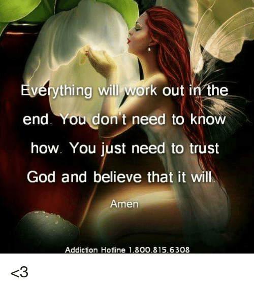 God, Memes, and Work: vthing will work out in the  end. You don t need to know  how. You just need to trust  God and believe that it will  Amen  Addiction Hotine 1.800.815.6308 <3
