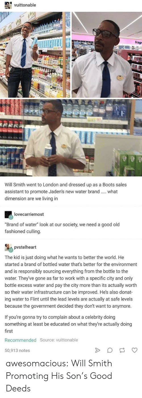 """Tumblr, Will Smith, and Work: vuittonable  frag  Will Smith went to London and dressed up as a Boots sales  assistant to promote Jaden's new water brand  dimension are we living in  what  lovecarriemost  """"Brand of water"""" look at our society, we need a good old  fashioned culling.  pvstelheart  The kid is just doing what he wants to better the world. He  started a brand of bottled water that's better for the environment  and is responsibly sourcing everything from the bottle to the  water. They've gone as far to work with a specific city and only  bottle excess water and pay the city more than its actually worth  so their water infrastructure can be improved. He's also donat-  ing water to Flint until the lead levels are actually  because the government decided they don't want to anymore  safe levels  If you're gonna try to complain about a celebrity doing  something at least be educated on what they're actually doing  first  Recommended Source: vuittonable  50,913 notes  MEATER  4 awesomacious:  Will Smith Promoting His Son's Good Deeds"""