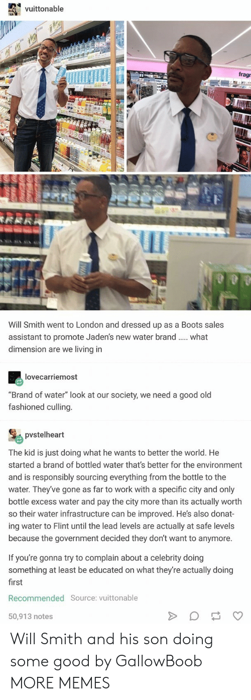 """Dank, Memes, and Target: vuittonable  fragr  Will Smith went to London and dressed up as a Boots sales  assistant to promote Jaden's new water brand.  dimension are we living in  what  lovecarriemost  """"Brand of water"""" look at our society, we need a good old  fashioned culling.  pvstelheart  The kid is just doing what he wants to better the world. He  started a brand of bottled water that's better for the environment  and is responsibly sourcing everything from the bottle to the  water. They've gone as far to work with a specific city and only  bottle excess water and pay the city more than its actually worth  so their water infrastructure can be improved. He's also donat-  ing water to Flint until the lead levels are actually at safe levels  because the government decided they don't want to anymore.  If you're gonna try to complain about a celebrity doing  something at least be educated on what they're actually doing  first  Recommended Source: vuittonable  50,913 notes  WATER  M Will Smith and his son doing some good by GallowBoob MORE MEMES"""