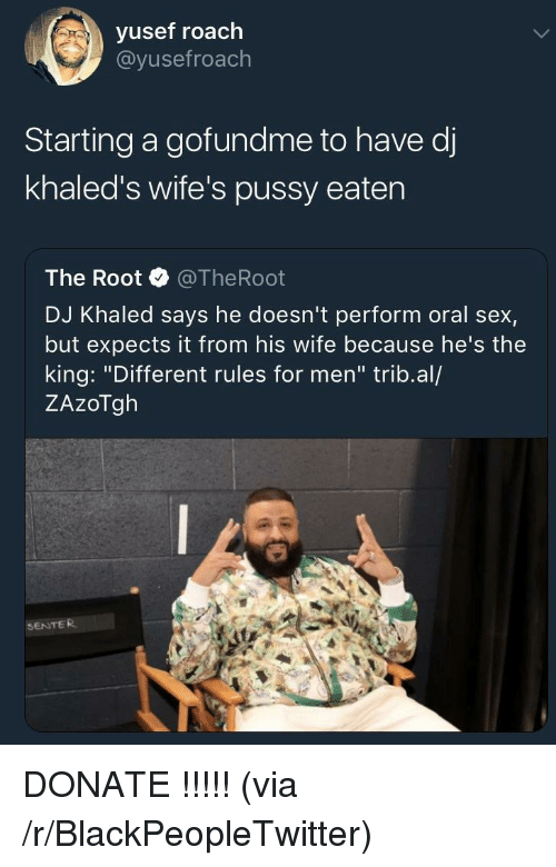 "Blackpeopletwitter, DJ Khaled, and Pussy: vusef roach  @yusefroach  Starting a gofundme to have d  khaled's wife's pussy eaten  The Root @TheRoot  DJ Khaled says he doesn't perform oral sex,  but expects it from his wife because he's the  king: ""Different rules for men"" trib.al/  ZAzoTgh  SENTER <p>DONATE !!!!! (via /r/BlackPeopleTwitter)</p>"