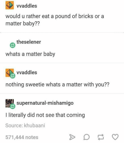 Supernatural, A Matter, and Baby: vvaddles  would u rather eat a pound of bricks or a  matter baby??  theselener  whats a matter baby  vvaddles  nothing sweetie whats a matter with you??  supernatural-mishamigo  I literally did not see that coming  Source: khubaani  571,444 notes  A