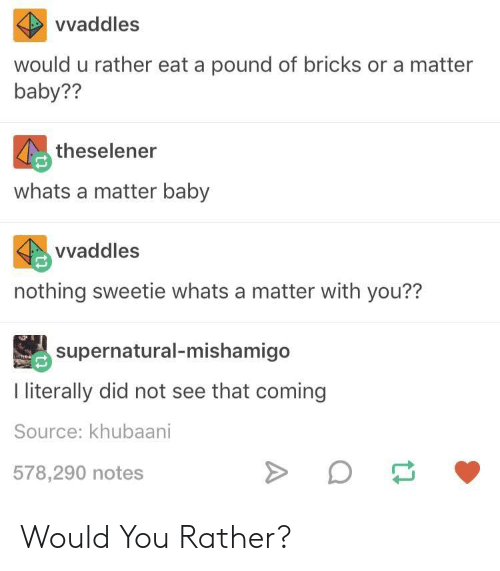 Would You Rather, A Matter, and Baby: vvaddles  would u rather eat a pound of bricks or a matter  baby??  theselener  whats a matter baby  vvaddles  nothing sweetie whats a matter with you??  susernatural-mishamigo  I iterally did not see that coming  Source: khubaani  578,290 notes Would You Rather?