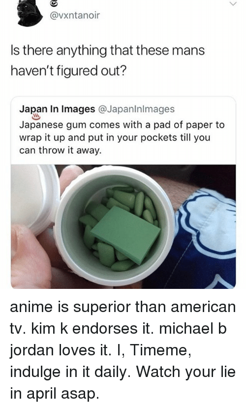 Anime, Michael B. Jordan, and American: @vxntanoir  Is there anything that these mans  haven't figured out?  Japan In lmages @Japaninlmages  Japanese gum comes with a pad of paper to  wrap it up and put in your pockets till you  can throw it away. anime is superior than american tv. kim k endorses it. michael b jordan loves it. I, Timeme, indulge in it daily. Watch your lie in april asap.
