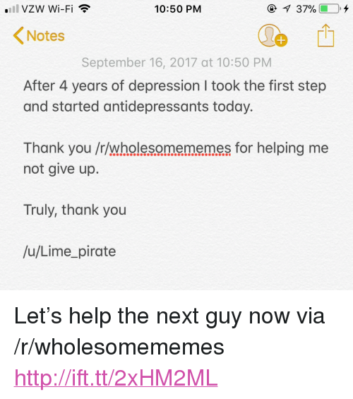 "Thank You, Depression, and Help: VZW Wi-Fi  10:50 PM  Notes  September 16, 2017 at 10:50 PM  After 4 years of depression I took the first step  and started antidepressants today.  Thank you /r/wholesomememes for helping me  not give up.  Truly, thank you  /u/Lime_pirate <p>Let's help the next guy now via /r/wholesomememes <a href=""http://ift.tt/2xHM2ML"">http://ift.tt/2xHM2ML</a></p>"