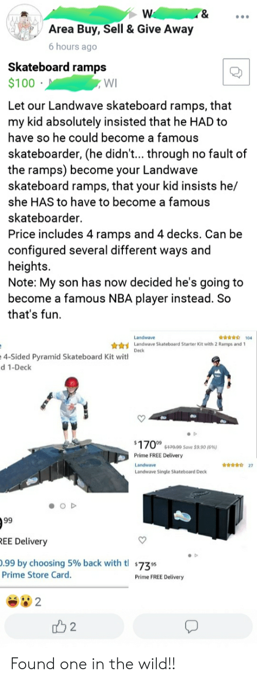 Nba, Skateboarding, and Free: W  &  Area Buy, Sell & Give Away  6 hours ago  Skateboard ramps  $100  WI  Let our Landwave skateboard ramps, that  my kid absolutely insisted that he HAD to  have so he could become a famous  skateboarder, (he didn'... through  the ramps) become your Landwave  skateboard ramps, that your kid insists he/  no fault of  she HAS to have to become a famous  skateboarder  Price includes 4 ramps and 4 decks. Can be  configured several different ways and  heights.  Note: My son has now decided he's going to  become a famous NBA player instead. So  that's fun  104  Landwave  Landwave Skateboard Starter Kit with 2 Ramps and 1  Deck  4-Sided Pyramid Skateboard Kit with  d 1-Deck  $170 $479,99 Save $9.90 (6%)  Prime FREE Delivery  27  Landwave  Landwave Single Skateboard Deck  OD  99  REE Delivery  .99 by choosing 5% back with tl 7395  Prime Store Card.  Prime FREE Delivery  2  2 Found one in the wild!!