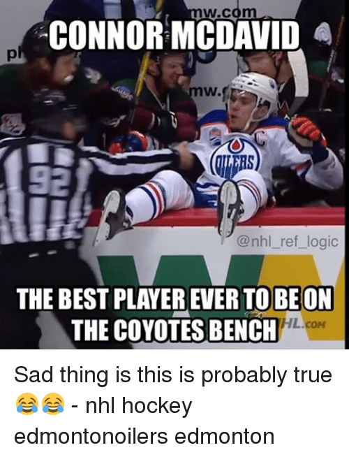 Hockey, Logic, and Memes: W.C  CONNOR MCDAVID A  W.  @nhl ref logic  THE BEST PLAYER EVER TO BE ON  HL.coM  THE COYOTES BENCH Sad thing is this is probably true 😂😂 - nhl hockey edmontonoilers edmonton