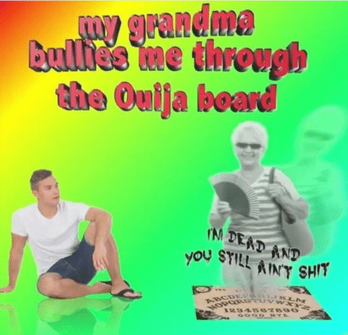 Grandma, Ouija, and Shit: W grandma  Bullide me through  the Ouija board  IN DEAD AND  you SYILL AINY SHIT  VES  ABCDETG KLM  1234667890