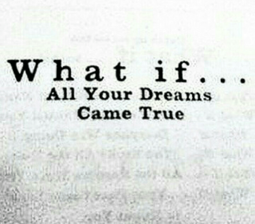 True, Dreams, and All: W h a t if  All Your Dreams  Came True