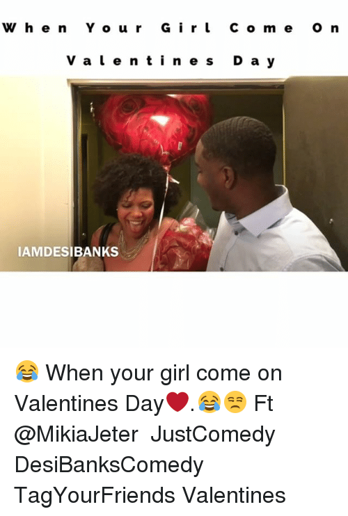 Memes, Your Girl, and 🤖: w h e n Y o u r G i r l c o m e o n  V a l e n t i n e s D a y  IAMDESIBANKS ‪😂 When your girl come on Valentines Day❤️.😂😒 Ft @MikiaJeter ‬ JustComedy DesiBanksComedy TagYourFriends Valentines