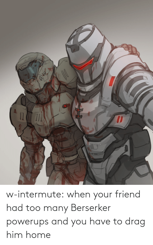 Tumblr, Blog, and Home: w-intermute:  when your friend had too many Berserker powerups and you have to drag him home