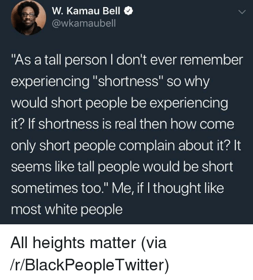 "Blackpeopletwitter, White People, and White: W. Kamau Bell  @wkamaubell  ""As a tall person I don't ever remember  experiencing ""shortness"" so why  would short people be experiencing  it? If shortness is real then how come  only short people complain about it? It  seems like tall people would be short  sometimes too."" Me, if l thought like  most white people <p>All heights matter (via /r/BlackPeopleTwitter)</p>"