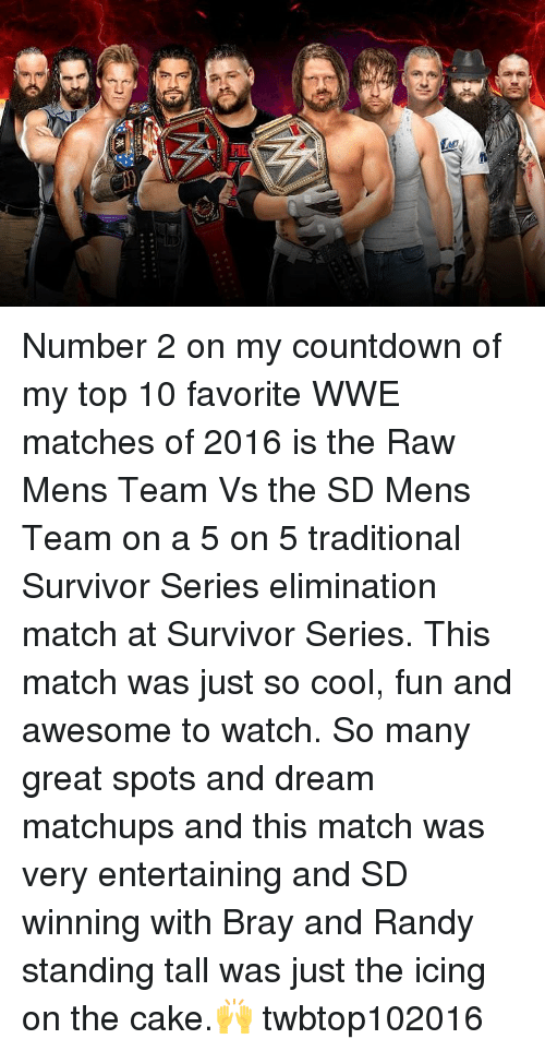 Countdown, Memes, and Survivor: W Number 2 on my countdown of my top 10 favorite WWE matches of 2016 is the Raw Mens Team Vs the SD Mens Team on a 5 on 5 traditional Survivor Series elimination match at Survivor Series. This match was just so cool, fun and awesome to watch. So many great spots and dream matchups and this match was very entertaining and SD winning with Bray and Randy standing tall was just the icing on the cake.🙌 twbtop102016