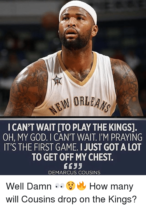 DeMarcus Cousins, God, and Memes: W ORLEANS  I CAN'T WAIT [TO PLAY THE KINGS]  OH, MY GOD. I CAN'T WAIT. I'M PRAYING  IT'S THE FIRST GAME. I JUST GOT A LOT  TO GET OFF MY CHEST  6655  DEMARCUS COUSINS Well Damn 👀😲🔥 How many will Cousins drop on the Kings?