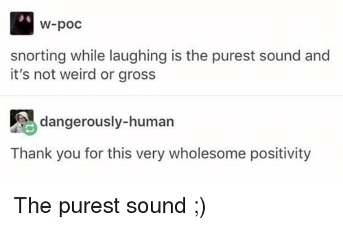 Weird, Thank You, and Wholesome: W-poc  snorting while laughing is the purest sound and  it's not weird or gross  dangerously-human  Thank you for this very wholesome positivity <p>The purest sound ;)</p>