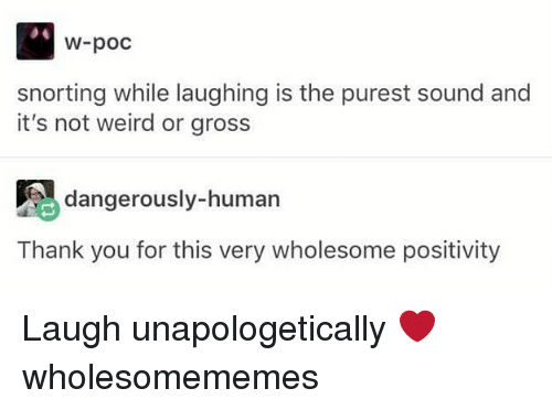 Memes, Weird, and Thank You: W-poc  snorting while laughing is the purest sound and  it's not weird or gross  dangerously-human  Thank you for this very wholesome positivity Laugh unapologetically ❤ wholesomememes