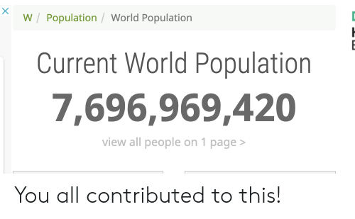 World, World Population, and Page: W /Population /World Population  Current World Population  7,696,969,420  view all people on 1 page> You all contributed to this!