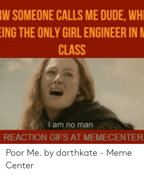 W Someone Calls Me Dude Wh Ing The Only Girl Engineer In Class I Am No Man 8 Reaction Gifs At Memecenter Poor Me By Darthkate Meme Center Dude Meme