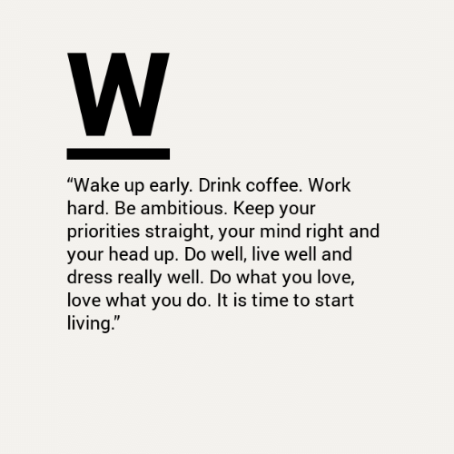 "Head, Love, and Work: W  ""Wake up early. Drink coffee. Work  hard. Be ambitious. Keep your  priorities straight, your mind right and  your head up. Do well, live well and  dress really well. Do what you love,  love what you do. It is time to start  living."""