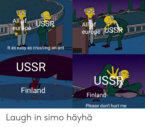 Europe, Ussr, and Finland: w0300  All ofUSSR  All of  europe USSR  europe  It as easy as crushing an ant  USSR  USSR  Finland  Finland  Please don't hurt Laugh in simo häyhä