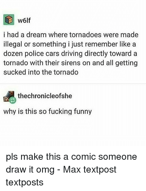 A Dream, Cars, and Driving: w6lf  i had a dream where tornadoes were made  illegal or something i just remember like a  dozen police cars driving directly toward a  tornado with their sirens on and all getting  sucked into the tornado  thechronicleofshe  why is this so fucking funny pls make this a comic someone draw it omg - Max textpost textposts