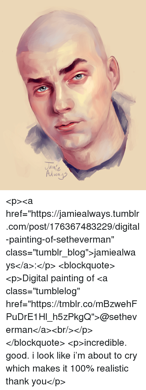 """Anaconda, Tumblr, and Thank You: wa <p><a href=""""https://jamiealways.tumblr.com/post/176367483229/digital-painting-of-setheverman"""" class=""""tumblr_blog"""">jamiealways</a>:</p> <blockquote><p>Digital painting of <a class=""""tumblelog"""" href=""""https://tmblr.co/mBzwehFPuDrE1Hl_h5zPkgQ"""">@setheverman</a><br/></p></blockquote> <p>incredible. good. i look like i'm about to cry which makes it 100% realistic thank you</p>"""