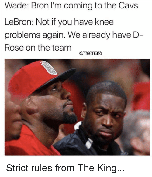 Cavs, Nba, and Lebron: Wade: Bron I'm coming to the Cavs  LeBron: Not if you have knee  problems again. We already have D-  Rose on the team Strict rules from The King...