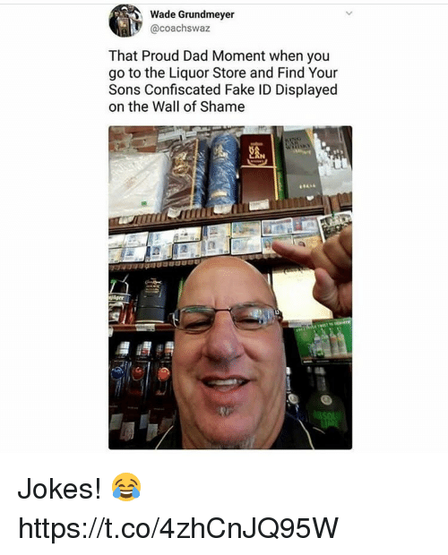 Dad, Fake, and Jokes: Wade Grundmeyer  @coachswaz  That Proud Dad Moment when you  go to the Liquor Store and Find Your  Sons Confiscated Fake ID Displayed  on the Wall of Shame  2AM Jokes! 😂 https://t.co/4zhCnJQ95W