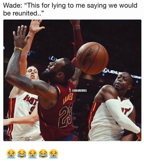 """Nba, Lying, and For: Wade: """"This for lying to me saying we would  be reunited..""""  @NBAMEMES  h41 😭😂😭😂😭"""