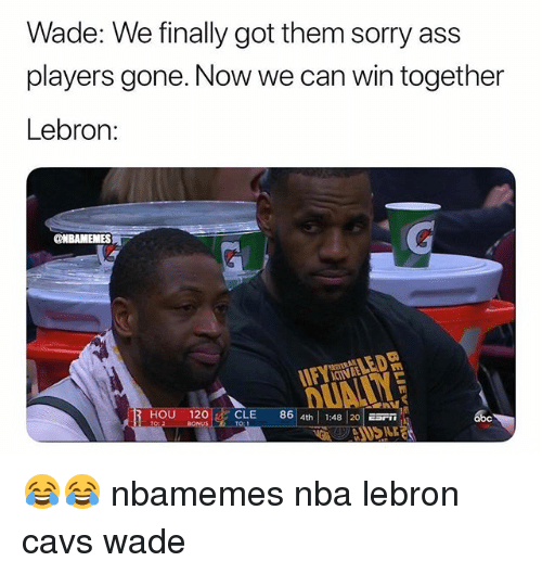 Abc, Ass, and Basketball: Wade: We finally got them sorry ass  players gone. Now we can win together  Lebron:  @NBAMEMES  HOU 120  CLE 86 4th 1:48 20 Sn  abc  TO: 😂😂 nbamemes nba lebron cavs wade