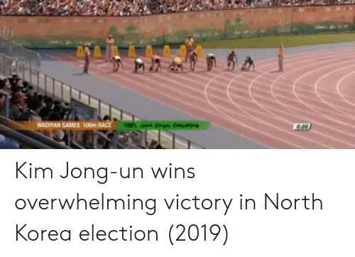 Kim Jong-Un, North Korea, and Games: WADRYAN GAMES 100m Kim Jong-un wins overwhelming victory in North Korea election (2019)