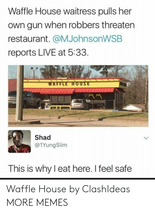 Dank, Memes, and Target: Waffle House waitress pulls her  own gun when robbers threaten  restaurant. @MJohnsonWSB  reports LIVE at 5:33  Shad  @1YungSlim  This is why I eat here. I feel safe Waffle House by ClashIdeas MORE MEMES