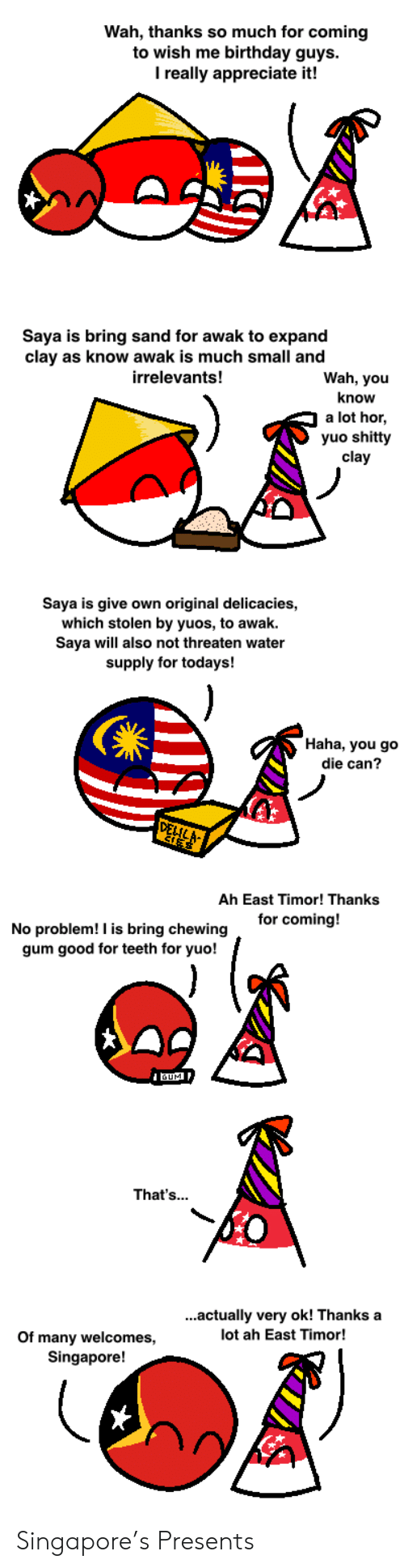 Birthday, Appreciate, and Good: Wah, thanks so much for coming  to wish me birthday guys.  I really appreciate it!  Saya is bring sand for awak to expand  clay as know awak is much small and  Wah, you  irrelevants!  know  a lot hor  yuo shitty  clay  Saya is give own original delicacies,  which stolen by yuos, to awak  Saya will also not threaten water  supply for todays!  Haha, you go  die can?  DELILA  Ah East Timor! Thanks  for coming!  No problem! I is bring chewing  gum good for teeth for yuo!  UM  That's...  ...actually very ok! Thanks a  lot ah East Timor!  Of many welcomes,  Singapore! Singapore's Presents