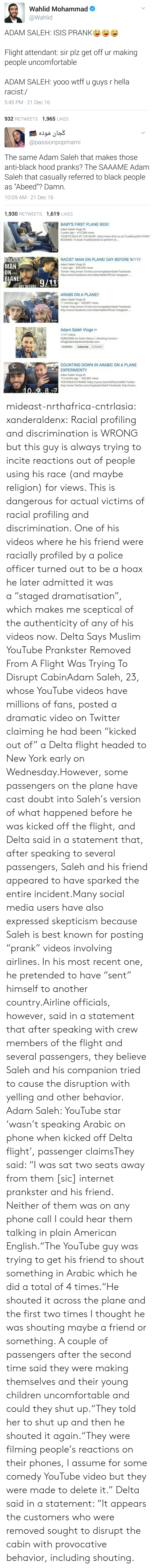 """9/11, Children, and Clothes: Wahlid Mohammad  @Wahlid  ADAM SALEH: ISIS PRANKe  Flight attendant: sir plz get off ur making  people uncomfortable  ADAM SALEH: yooo wtff u guys r hella  racist:/  5:45 PM 21 Dec 16  932 RETWEETS 1,965 LIKES   @passionpopmami  The same Adam Saleh that makes those  anti-black hood pranks? The SAAAME Adam  Saleh that casually referred to black people  as """"Abeed""""? Damn.  10:09 AM- 21 Dec 16  1,930 RETWEETS 1,619 LIKES   BABYS FIRST PLANE RIDE!  Adam Saleh Vlogs  2 years ago 610,268 views  TICKETS SOLD AT THE DOOR http://www.3mh.co.uk TrueStoryASA EVENT  BOOKING: To book TrueStoryASA to perform at...  9:56  RACIST  MAN  RACIST MAN ON PLANE! DAY BEFORE 9/11!  Adam Saleh Vlogs  1 year ago 852,338 views  Twitter: http://www.Twitter.com/omgAdamSaleh Facebook:  http://www.Facebook.com/AdamSalehOfficial Instagram:.  PLANE0/11  13:28  ARABS ON A PLANE!!  Adam Saleh Vlogs  Twitter: http://www.Twitter.com/omgAdamSaleh Facebook  11 months ago 545,897 views  http://www.Facebook.com/AdamSalehOfficial Instagram  10:06  Adam Saleh Vlogs a  1.147 videos  SUBSCRIBE for Daily Videos! ) Booking Contact  info@AdamSalehworldwide.com.  CHANNEL Subscribe 2,250,822  COUNTING DOWN IN ARABIC ON A PLANE  EXPERIMENT!!  Adam Saleh Vlogs  10 months ago 320,382 views  YESTERDAYS PRANK: https://youtu.be/6ZWfxxCmdW0 Twitter  http://www.Twitter.com/omgAdamSaleh Facebook: http://www  15:23 mideast-nrthafrica-cntrlasia:  xanderaldenx: Racial profiling and discrimination is WRONG but this guy is always trying to incite reactions out of people using his race (and maybe religion) for views. This is dangerous for actual victims of racial profiling and discrimination. One of his videos where he  his friend were racially profiled by a police officer turned out to be a hoax  he later admitted it was a""""staged dramatisation"""", which makes me sceptical of the authenticity of any of his videos now.  Delta Says Muslim YouTube Prankster Removed From A Flight Was Trying To Disrupt CabinAd"""
