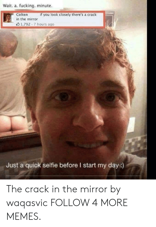 Dank, Memes, and Selfie: Wait. a. fucking. minute  Colten  if you look closely there's a crack  in the mirror  1,792 7 hours ago  Just a quick selfie before I start my day:) The crack in the mirror by waqasvic FOLLOW 4 MORE MEMES.