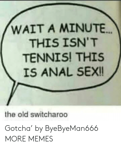 Anal Sex, Dank, and Memes: WAIT A MINUTE..  THIS ISN'T  TENNIS! THIS  IS ANAL SEX!!  the old switcharoo Gotcha' by ByeByeMan666 MORE MEMES