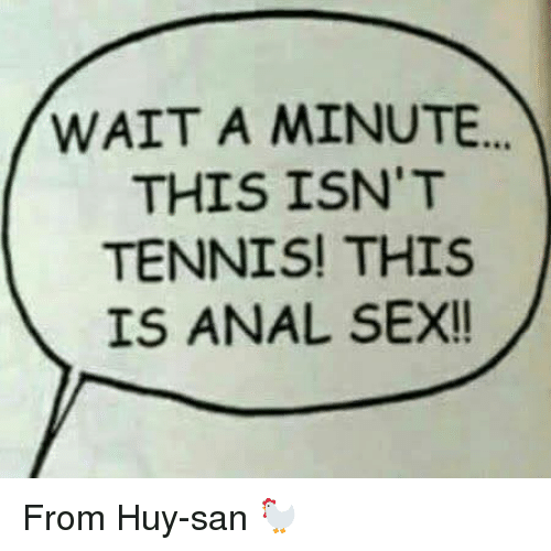 Anal Sex, Dank, and Sex: WAIT A MINUTE  THIS ISN'T  TENNIS! THIS  IS ANAL SEX!! From Huy-san  🐓