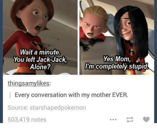 Moms, Converse, and Humans of Tumblr: Wait a minute.  Yes Mom,  You left Jack-Jack  I'm completely stupid  Alone?  thingsamylikes:  Every conversation with my mother EVER.  Source: starshapedpokemon  503,419 notes