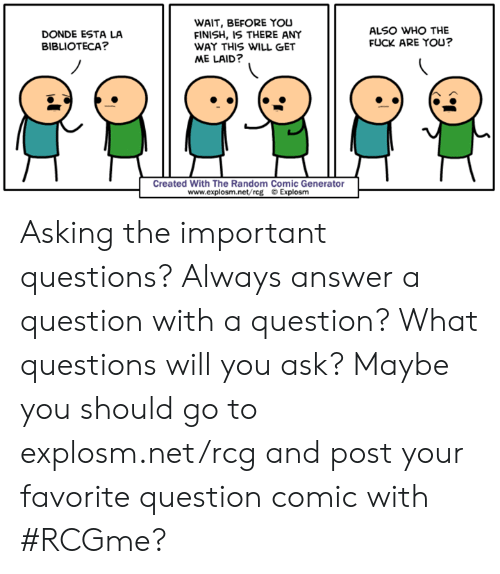 Dank, Fuck, and Asking: WAIT, BEFORE YOu  FINISH, IS THERE ANY  WAY THIS WILL GET  ME LAID?  DONDE ESTA LA  BIBLIOTECA?  ALSO WHO THE  FUCK ARE YOU?  Created With The Random Comic Generator  wwww.explosm.net/rcg © Explosm Asking the important questions? Always answer a question with a question? What questions will you ask? Maybe you should go to explosm.net/rcg and post your favorite question comic with #RCGme?