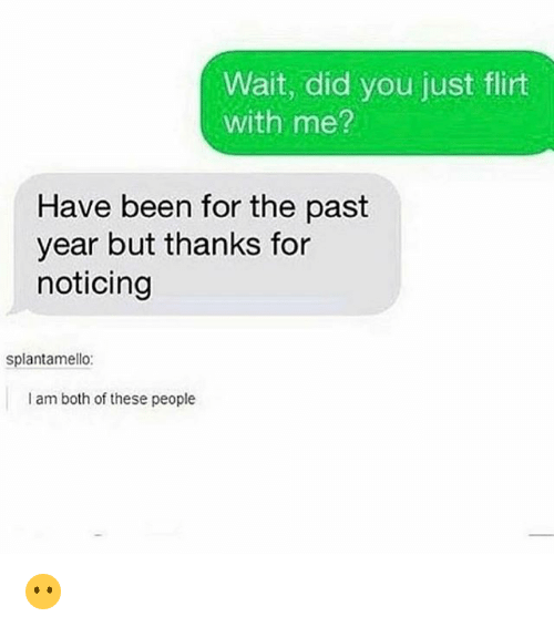 Funny, Been, and Did: Wait, did you just flirt  with me?  Have been for the past  year but thanks for  noticing  splantamello:  I am both of these people 😶